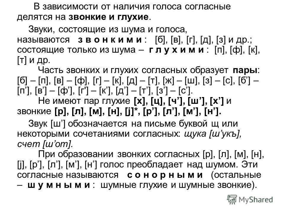В зависимости от наличия голоса согласные делятся на звонкие и глухие. Звуки, состоящие из шума и голоса, называются з в о н к и м и : [б], [в], [г], [д], [з] и др.; состоящие только из шума – г л у х и м и : [п], [ф], [к], [т] и др. Часть звонких и