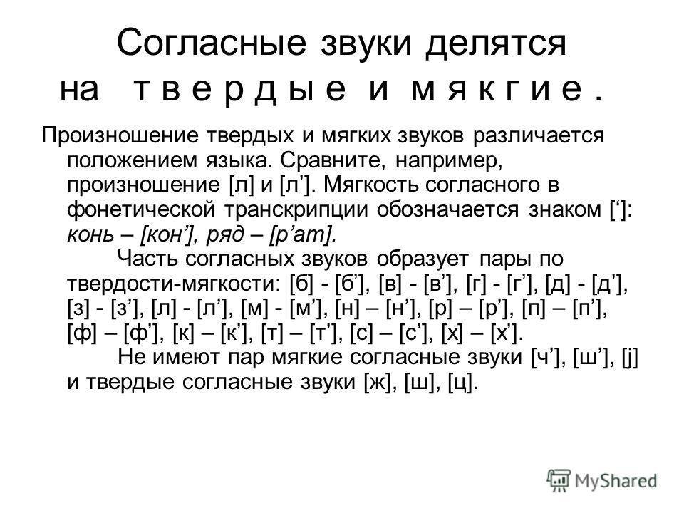 Согласные звуки делятся на т в е р д ы е и м я к г и е. Произношение твердых и мягких звуков различается положением языка. Сравните, например, произношение [л] и [л]. Мягкость согласного в фонетической транскрипции обозначается знаком []: конь – [кон