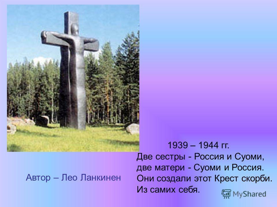 1939 – 1944 гг. Две сестры - Россия и Суоми, две матери - Суоми и Россия. Они создали этот Крест скорби. Из самих себя. Автор – Лео Ланкинен