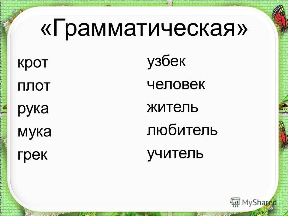«Грамматическая» крот плот рука мука грек узбек человек житель любитель учитель