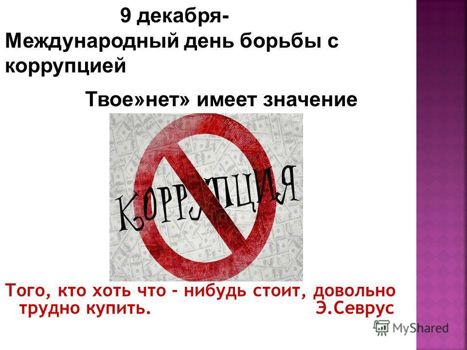 Того, кто хоть что - нибудь стоит, довольно трудно купить. Э.Севрус Твое»нет» имеет значение 9 декабря- Международный день борьбы с коррупцией