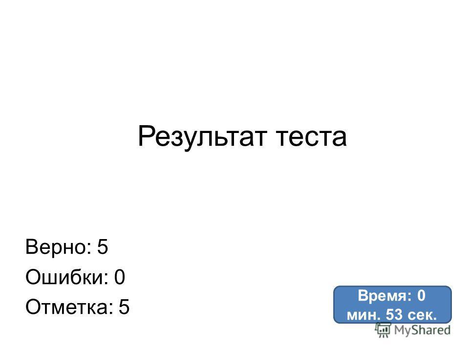 Результат теста Верно: 5 Ошибки: 0 Отметка: 5 Время: 0 мин. 53 сек.