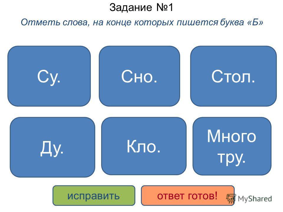 Задание 1 Отметь слова, на конце которых пишется буква «Б» Много тру. Ду. Стол. Кло. Сно.Су. исправитьответ готов!