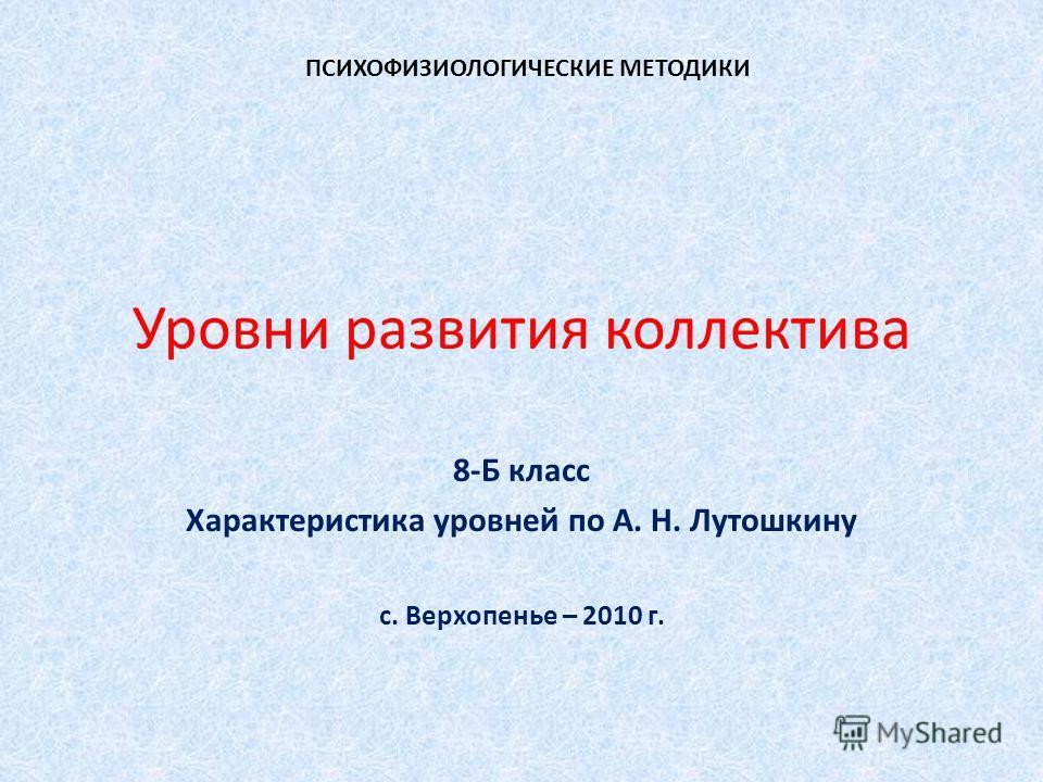 Уровни развития коллектива 8-Б класс Характеристика уровней по А. Н. Лутошкину с. Верхопенье – 2010 г. ПСИХОФИЗИОЛОГИЧЕСКИЕ МЕТОДИКИ
