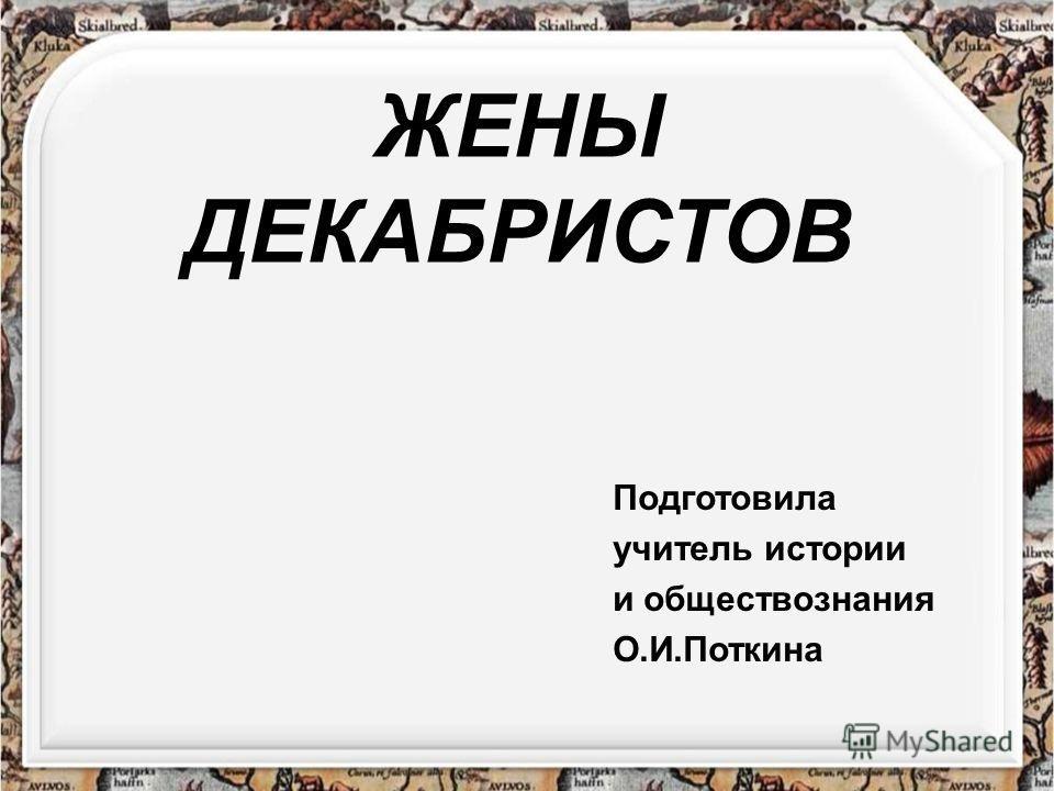 ЖЕНЫ ДЕКАБРИСТОВ Подготовила учитель истории и обществознания О.И.Поткина