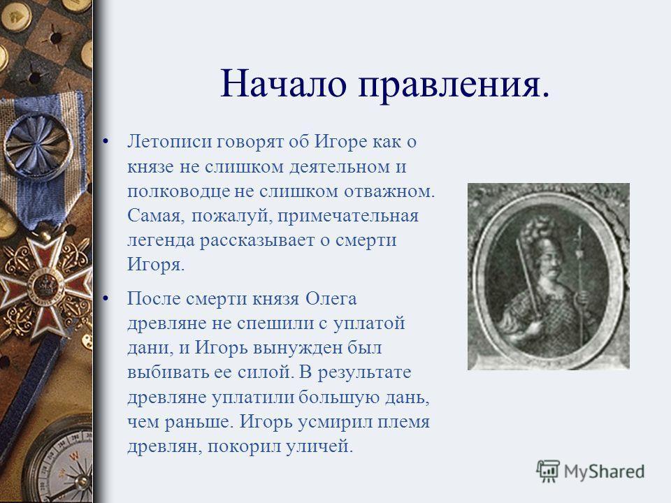 Князь Игорь. Сын Рюрика, преемник вещего князя Олега, князь Игорь вступил на Киевский престол в 912 году. Согласно летописи, князь Игорь принял власть в 912 году после смерти Олега, находясь уже в зрелом возрасте. Правление его, как и предыдущее, дли