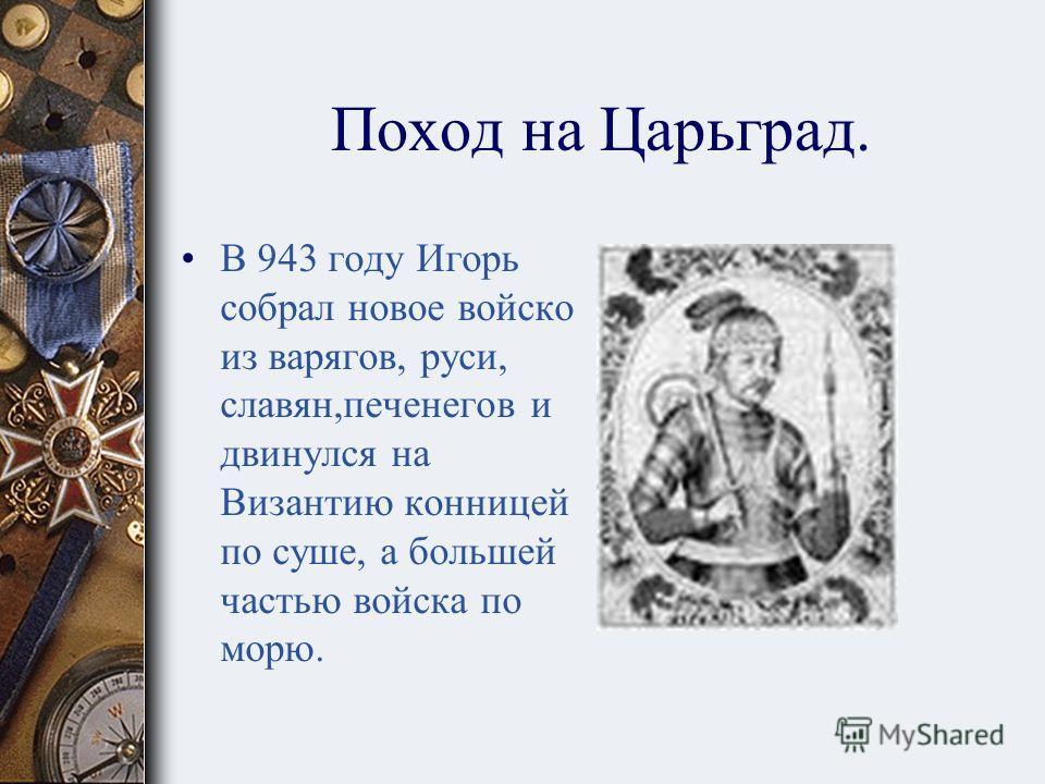 Поход на Царьград. Князь Игорь совершил два похода в Византию. Видимо, слава князя Олега и, главным образом, его богатая добыча не давали покоя. Однако первый поход 941 года окончился полной неудачей. Греки были предупреждены болгарами и встретили кн