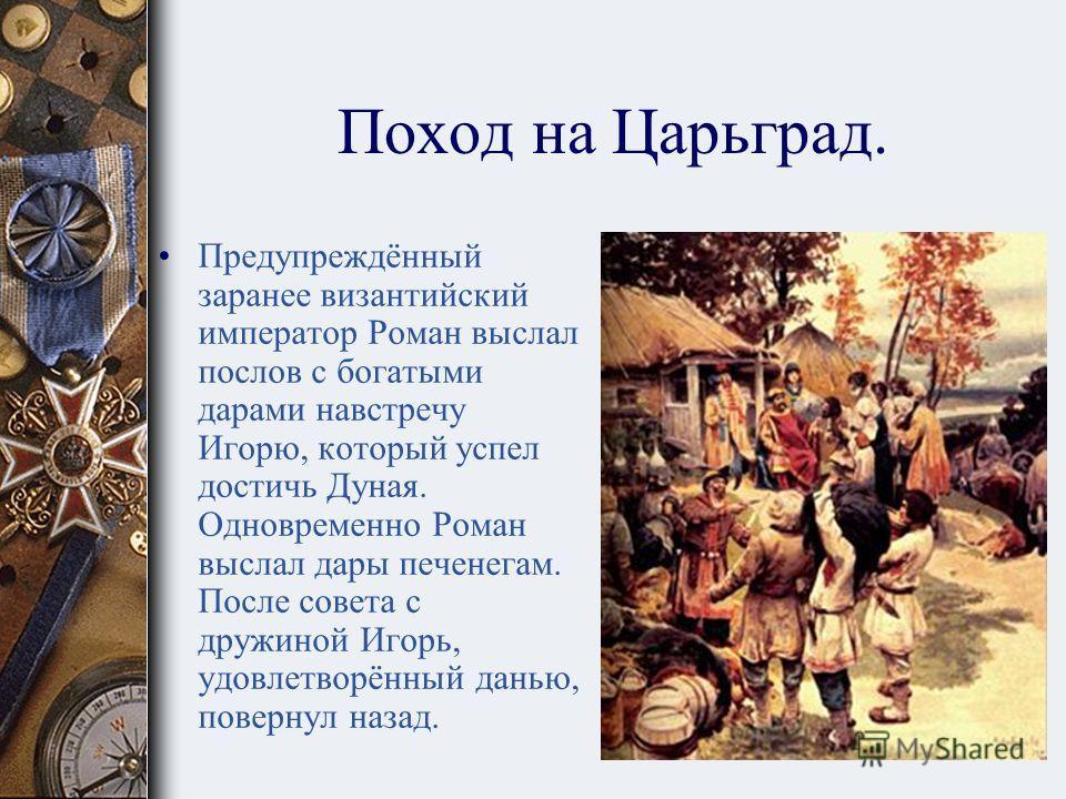 Поход на Царьград. В 943 году Игорь собрал новое войско из варягов, руси, славян,печенегов и двинулся на Византию конницей по суше, а большей частью войска по морю.