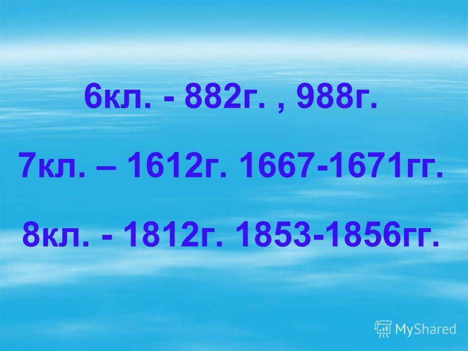 6кл. - 882г., 988г. 7кл. – 1612г. 1667-1671гг. 8кл. - 1812г. 1853-1856гг.