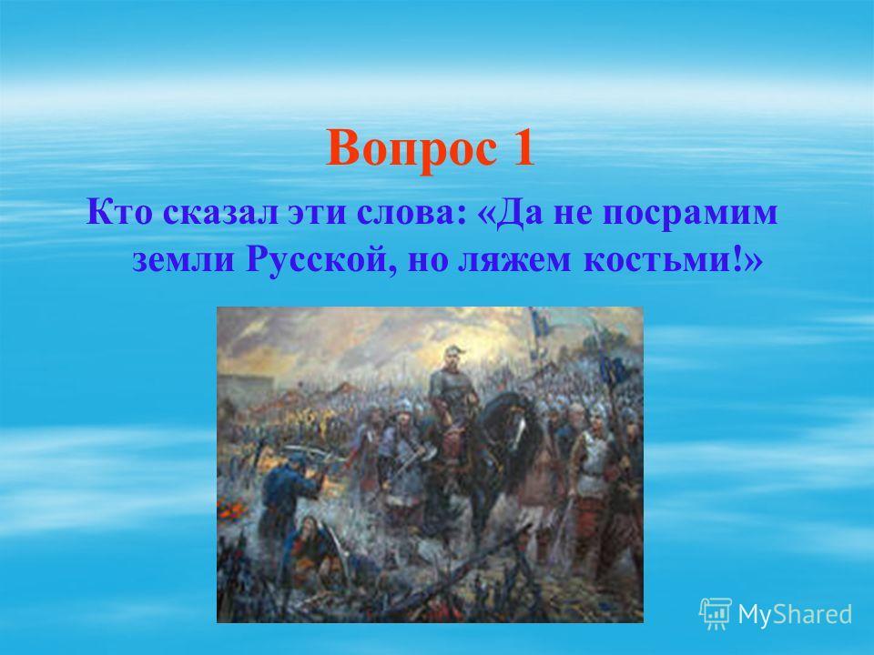 Вопрос 1 Кто сказал эти слова: «Да не посрамим земли Русской, но ляжем костьми!»