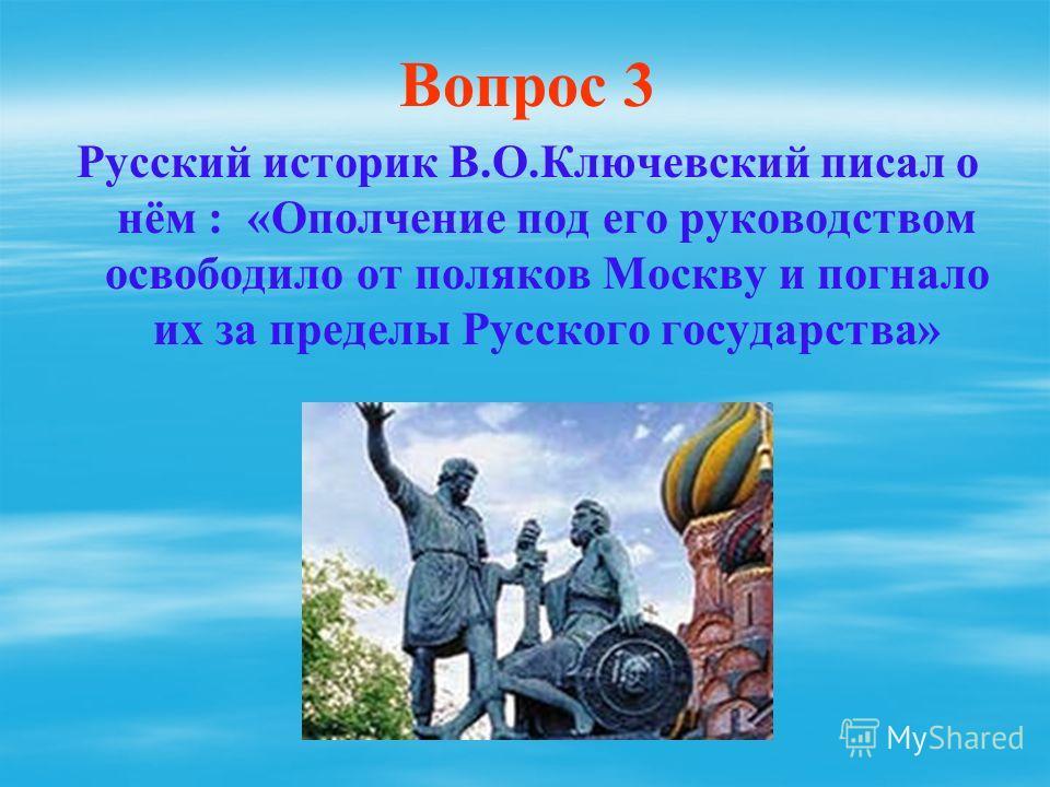 Вопрос 3 Русский историк В.О.Ключевский писал о нём : «Ополчение под его руководством освободило от поляков Москву и погнало их за пределы Русского государства»