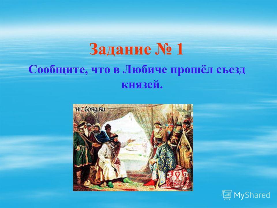 Задание 1 Сообщите, что в Любиче прошёл съезд князей.