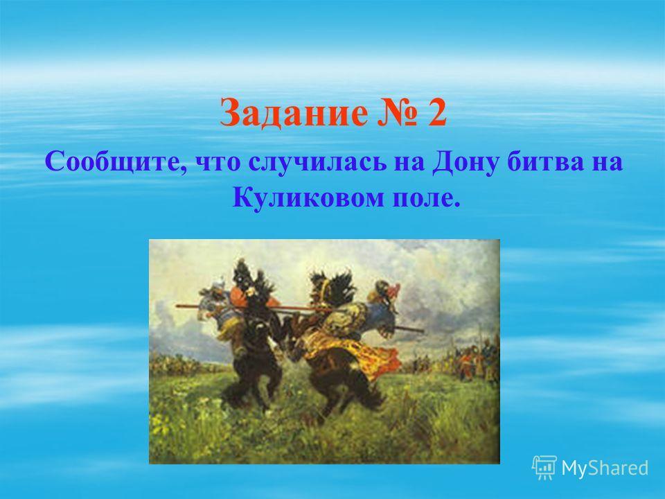 Задание 2 Сообщите, что случилась на Дону битва на Куликовом поле.