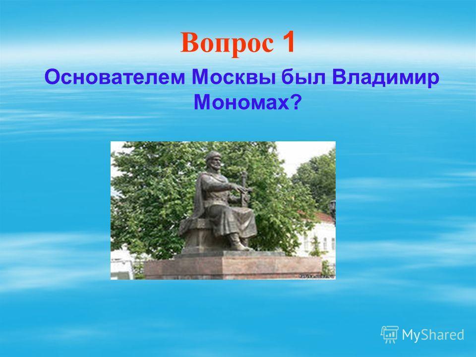 Вопрос 1 Основателем Москвы был Владимир Мономах?