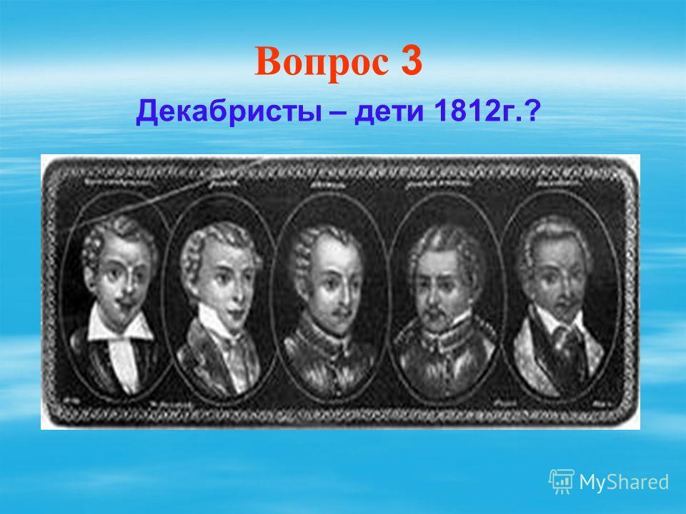 Вопрос 3 Декабристы – дети 1812г.?