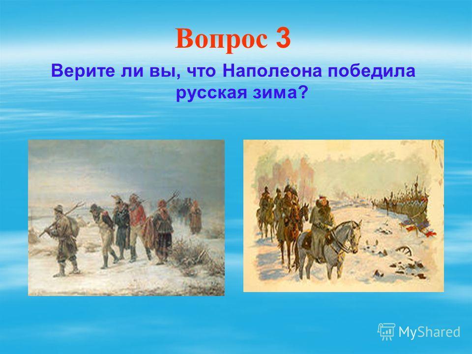 Вопрос 3 Верите ли вы, что Наполеона победила русская зима?