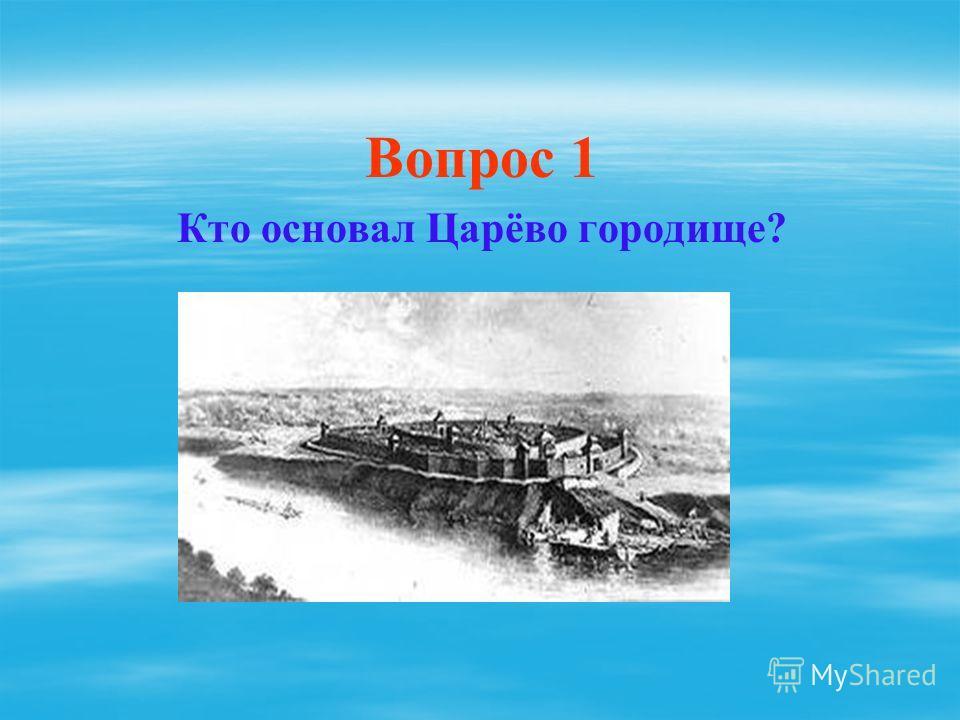 Вопрос 1 Кто основал Царёво городище?