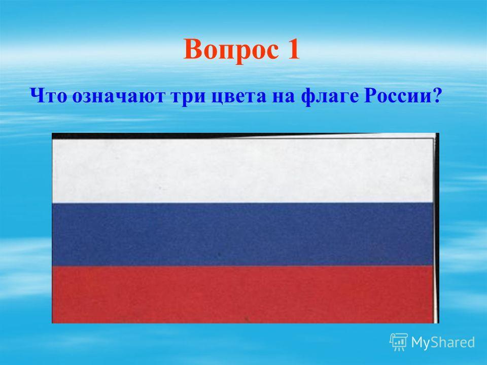Вопрос 1 Что означают три цвета на флаге России?