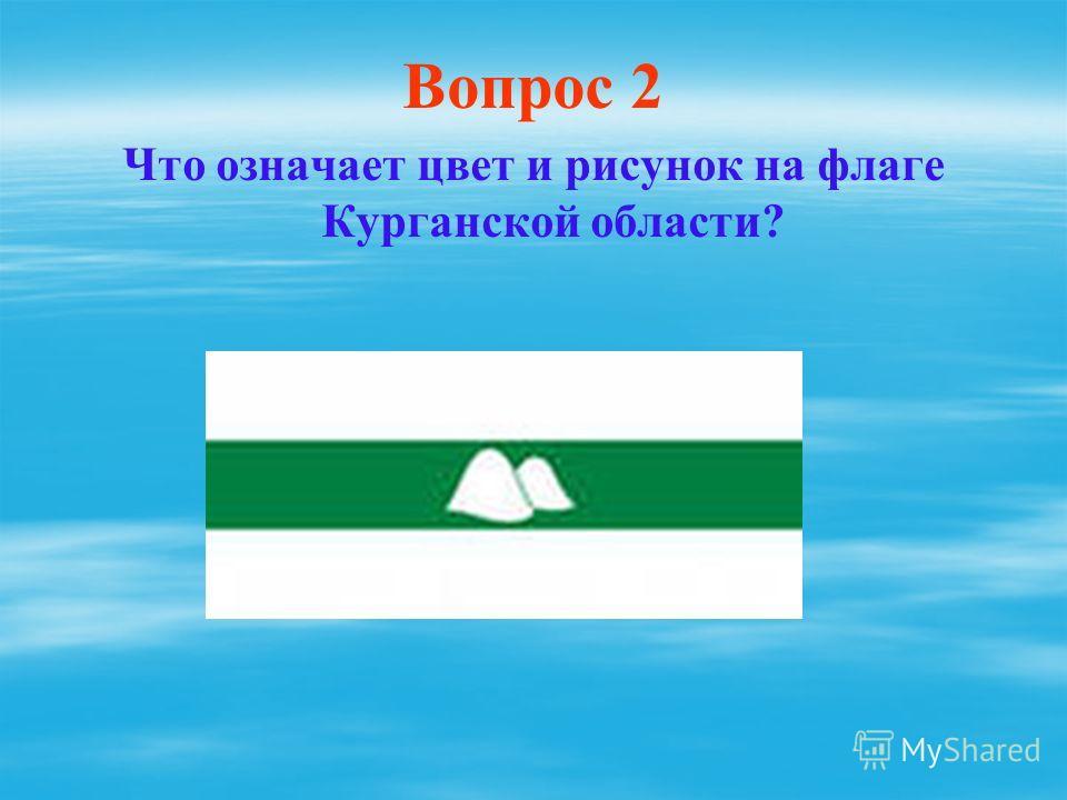 Вопрос 2 Что означает цвет и рисунок на флаге Курганской области?