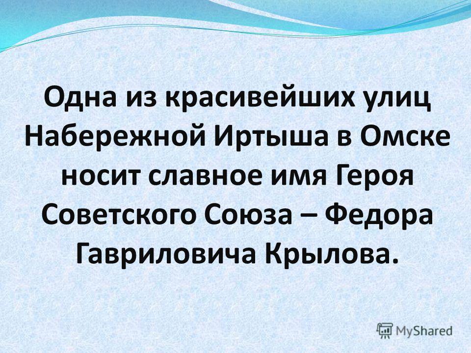 Одна из красивейших улиц Набережной Иртыша в Омске носит славное имя Героя Советского Союза – Федора Гавриловича Крылова.