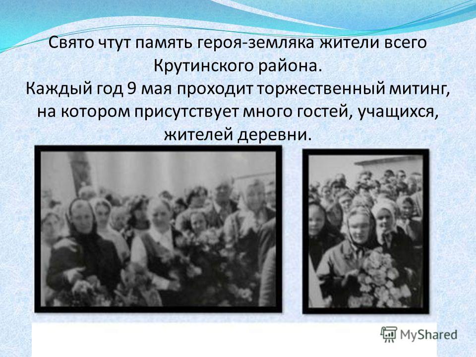Свято чтут память героя-земляка жители всего Крутинского района. Каждый год 9 мая проходит торжественный митинг, на котором присутствует много гостей, учащихся, жителей деревни.