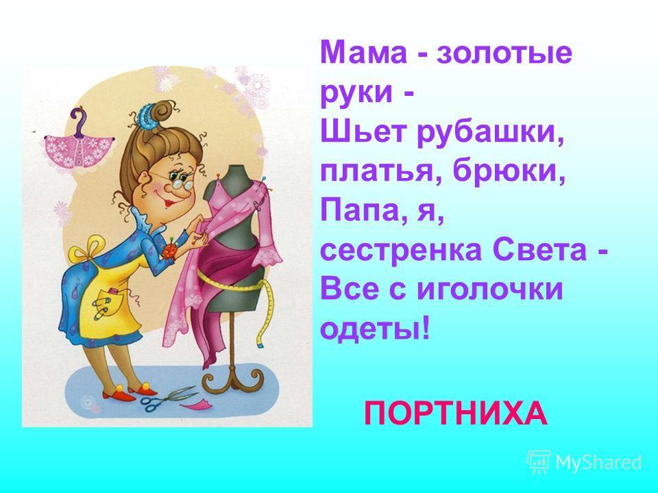 Мама - золотые руки - Шьет рубашки, платья, брюки, Папа, я, сестренка Света - Все с иголочки одеты! ПОРТНИХА