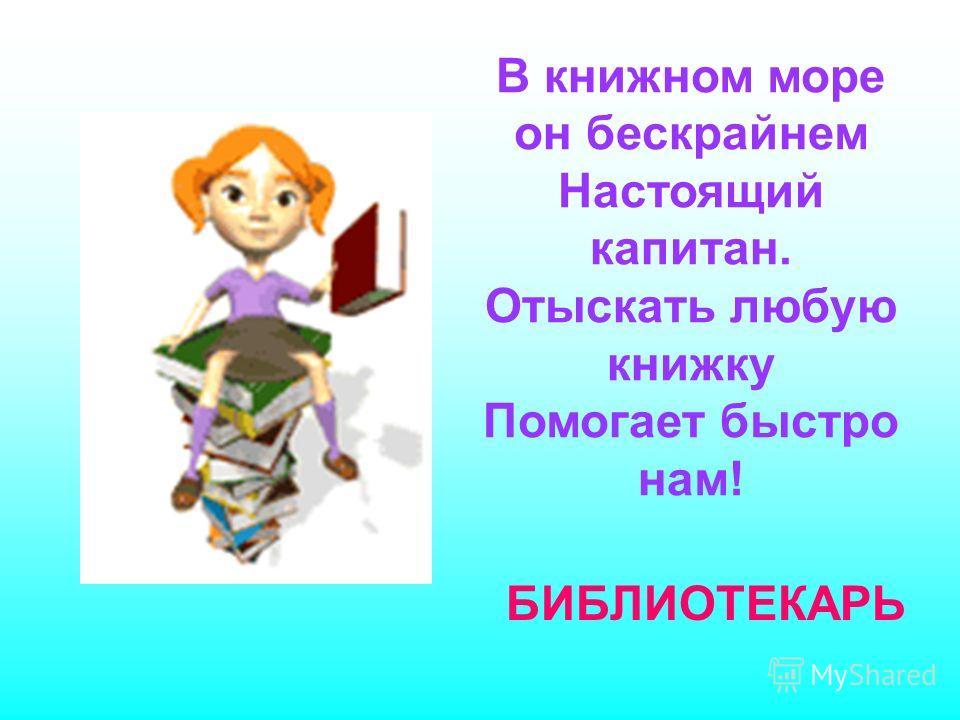 В книжном море он бескрайнем Настоящий капитан. Отыскать любую книжку Помогает быстро нам! БИБЛИОТЕКАРЬ