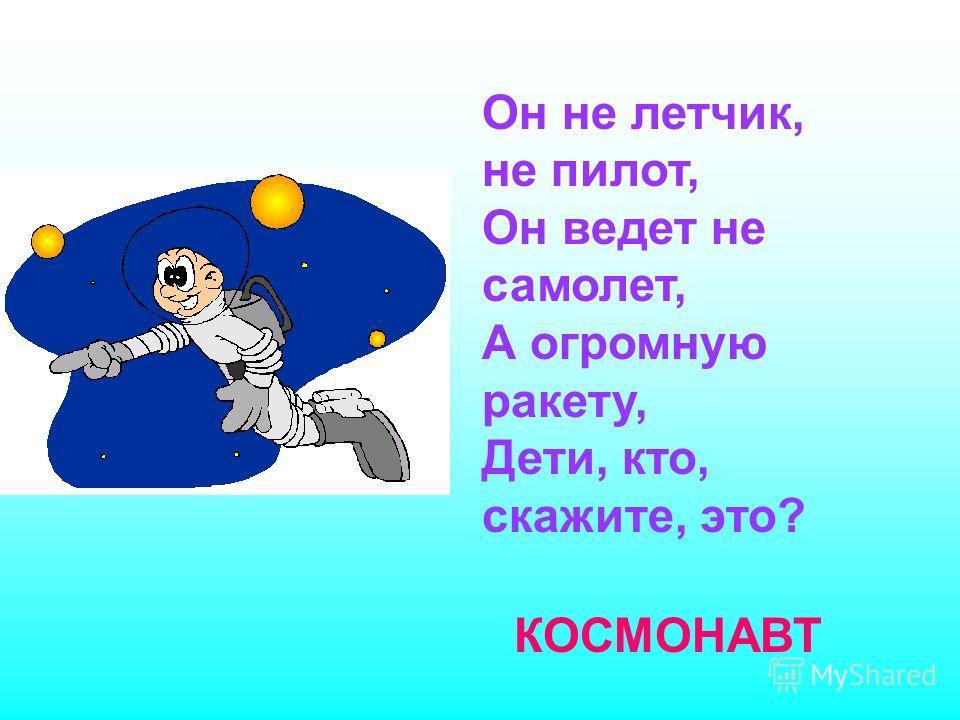 Он не летчик, не пилот, Он ведет не самолет, А огромную ракету, Дети, кто, скажите, это? КОСМОНАВТ