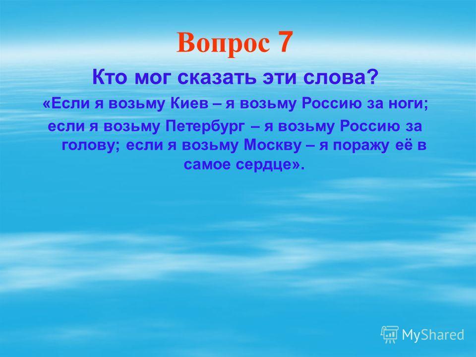 Вопрос 7 Кто мог сказать эти слова? «Если я возьму Киев – я возьму Россию за ноги; если я возьму Петербург – я возьму Россию за голову; если я возьму Москву – я поражу её в самое сердце».