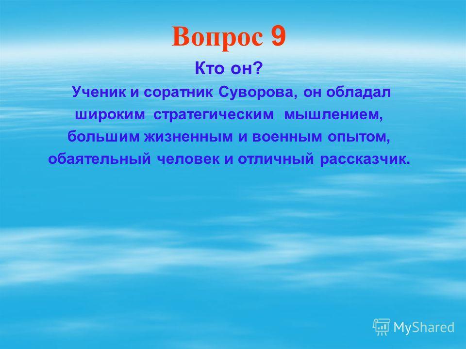 Вопрос 9 Кто он? Ученик и соратник Суворова, он обладал широким стратегическим мышлением, большим жизненным и военным опытом, обаятельный человек и отличный рассказчик.