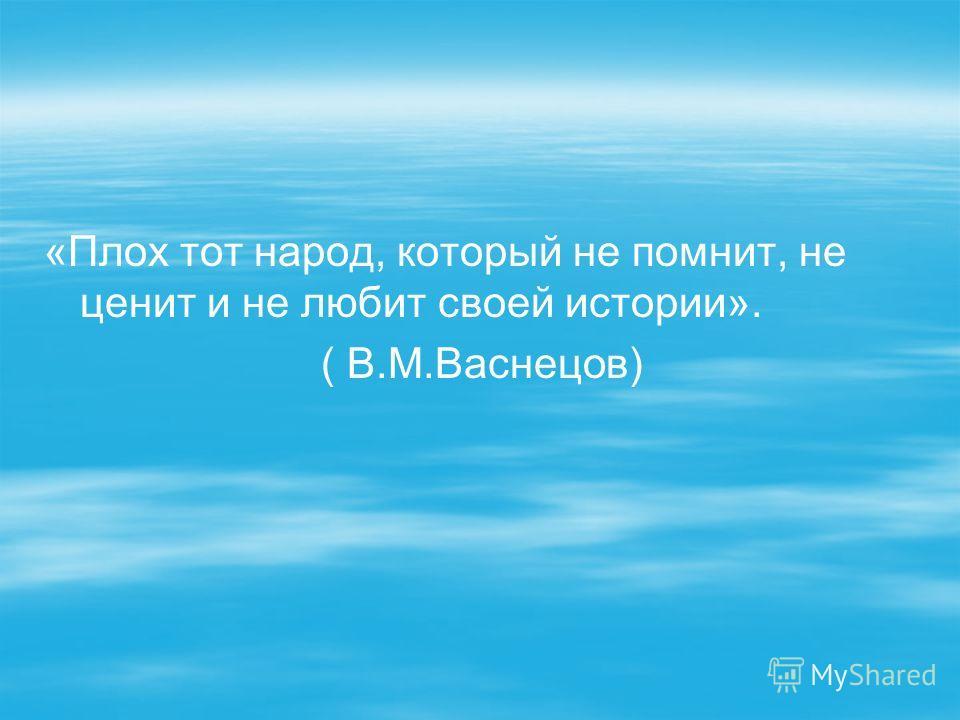 «Плох тот народ, который не помнит, не ценит и не любит своей истории». ( В.М.Васнецов)
