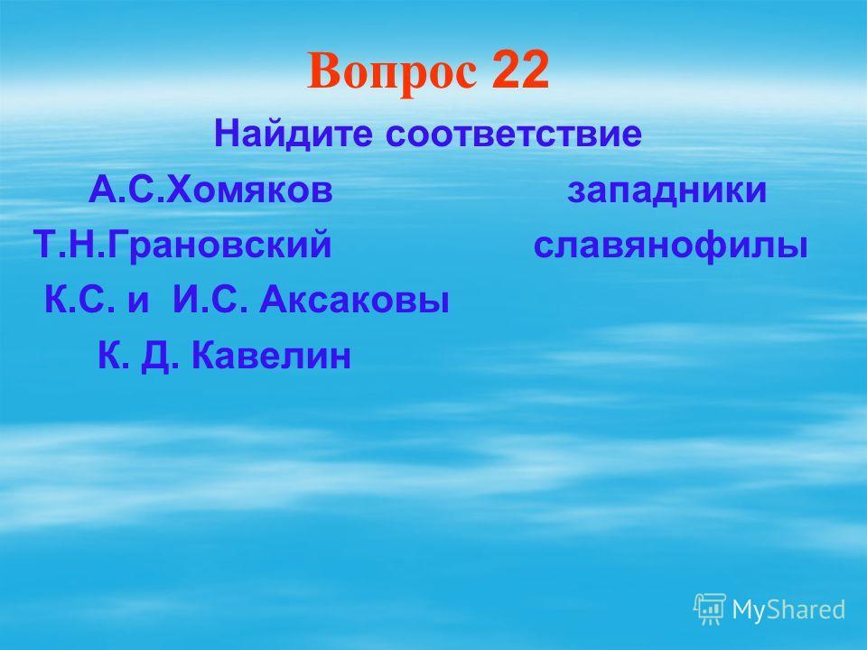 Вопрос 22 Найдите соответствие А.С.Хомяков западники Т.Н.Грановский славянофилы К.С. и И.С. Аксаковы К. Д. Кавелин