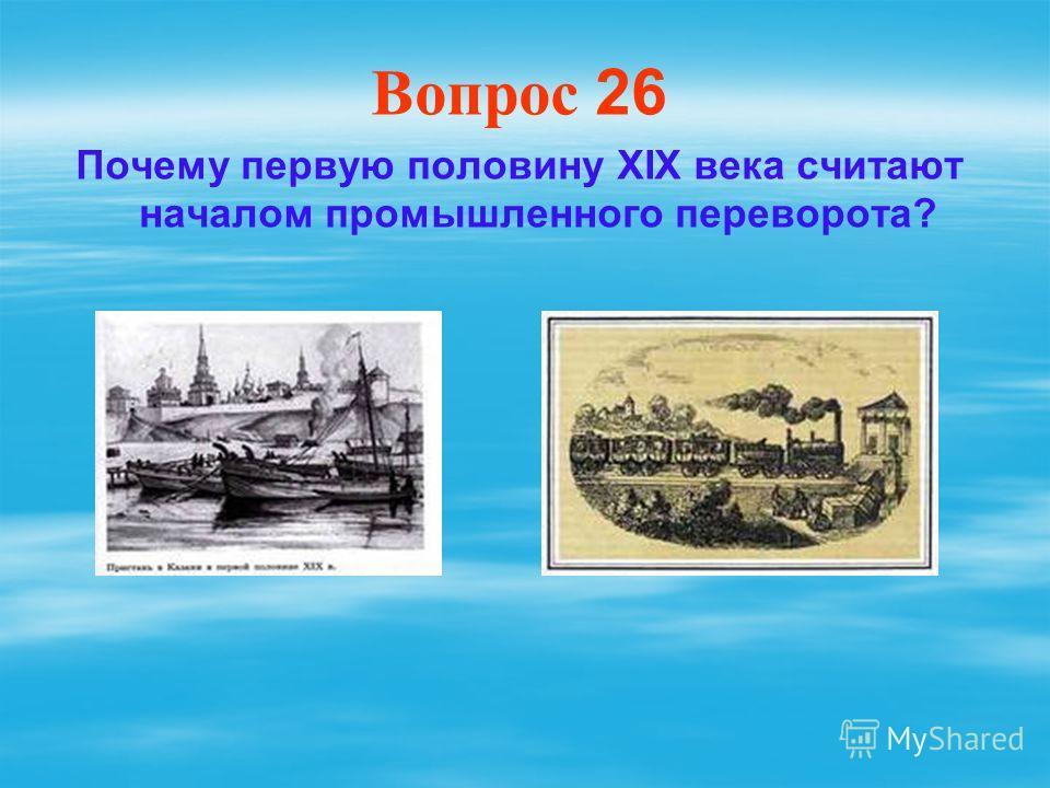 Вопрос 26 Почему первую половину XIX века считают началом промышленного переворота?
