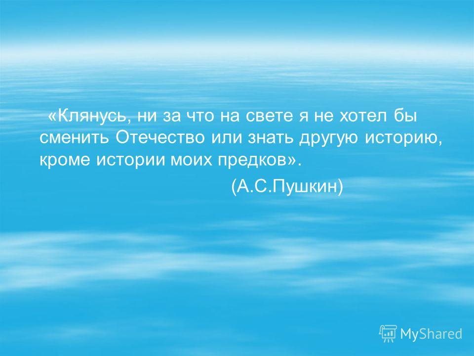 «Клянусь, ни за что на свете я не хотел бы сменить Отечество или знать другую историю, кроме истории моих предков». (А.С.Пушкин)