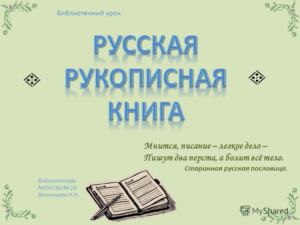 Библиотечный урок Библиотекарь МОУСОШ 18 Веснинцева Н.Н. Мнится, писание – легкое дело – Пишут два перста, а болит всё тело. Старинная русская пословица.