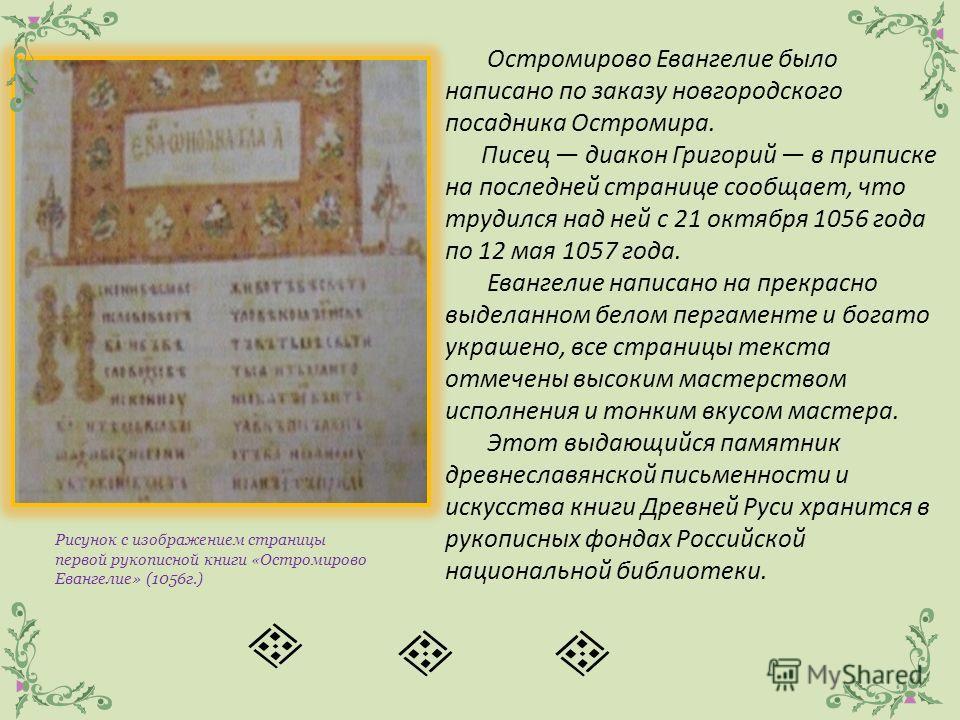 Остромирово Евангелие было написано по заказу новгородского посадника Остромира. Писец диакон Григорий в приписке на последней странице сообщает, что трудился над ней с 21 октября 1056 года по 12 мая 1057 года. Евангелие написано на прекрасно выдела