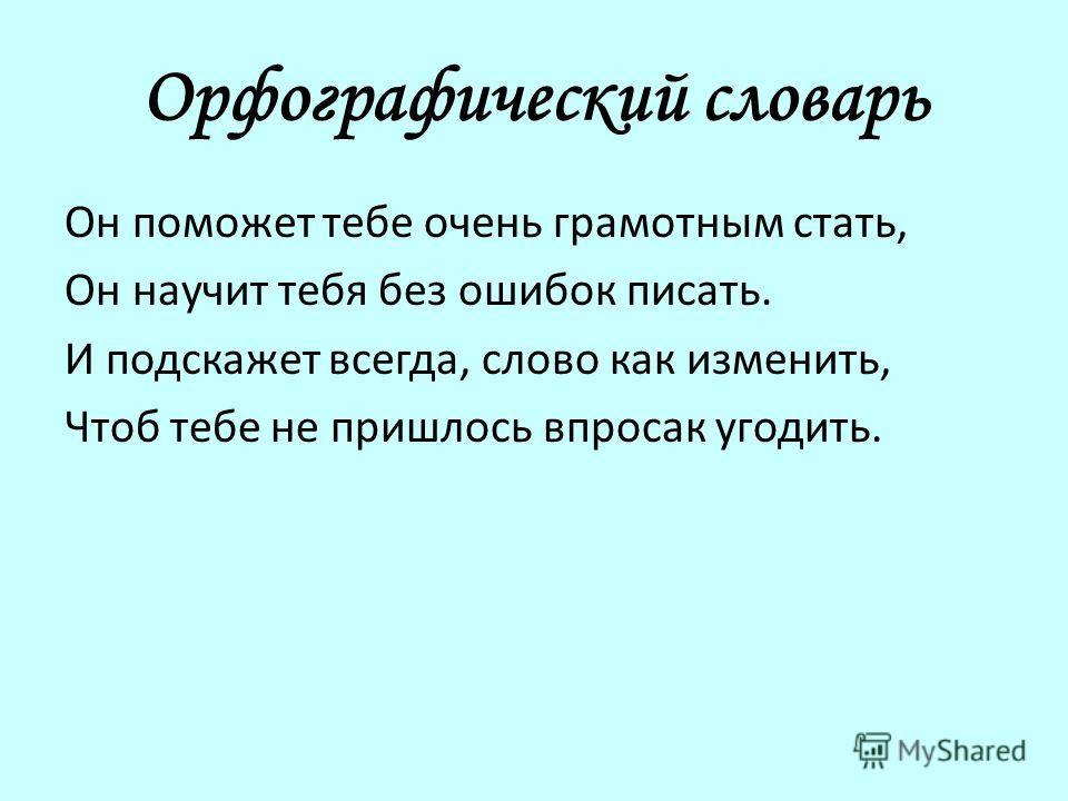 Орфографический словарь Он поможет тебе очень грамотным стать, Он научит тебя без ошибок писать. И подскажет всегда, слово как изменить, Чтоб тебе не пришлось впросак угодить.