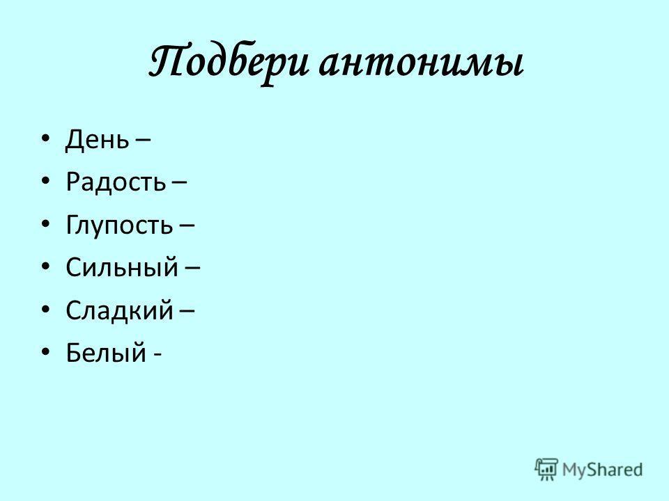 Подбери антонимы День – Радость – Глупость – Сильный – Сладкий – Белый -