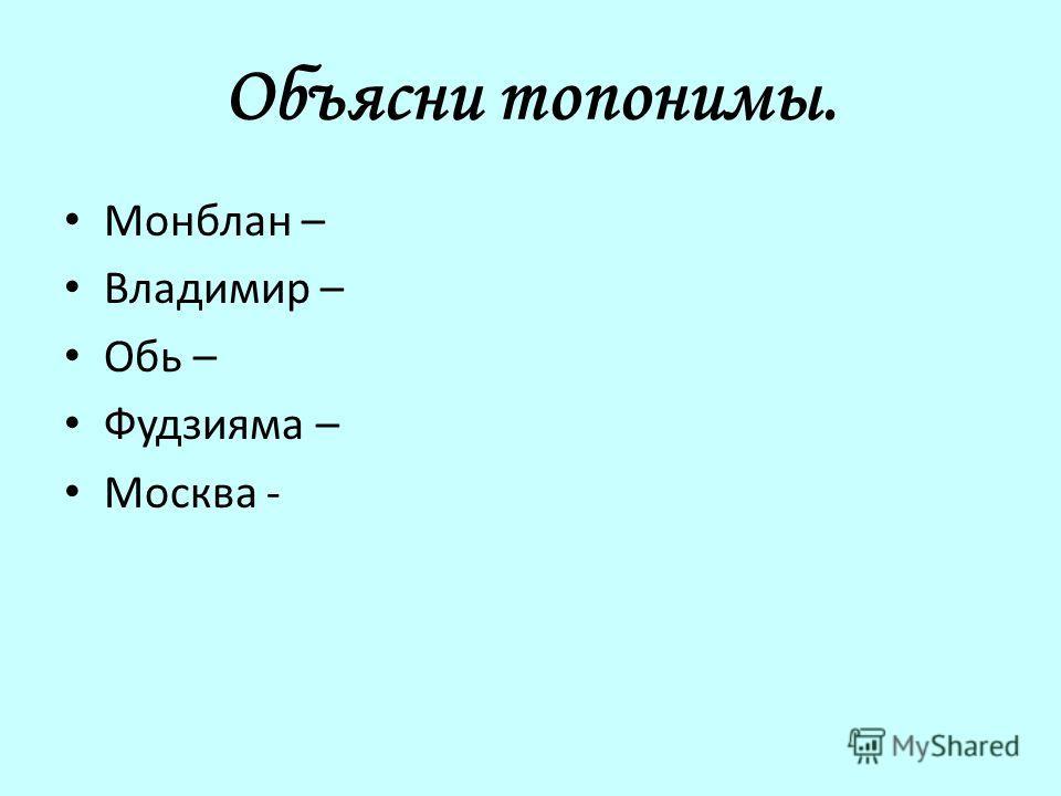 Объясни топонимы. Монблан – Владимир – Обь – Фудзияма – Москва -