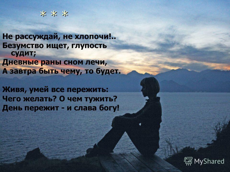 * * * * * * Не рассуждай, не хлопочи!.. Безумство ищет, глупость судит; Дневные раны сном лечи, А завтра быть чему, то будет. Живя, умей все пережить: Чего желать? О чем тужить? День пережит - и слава богу!