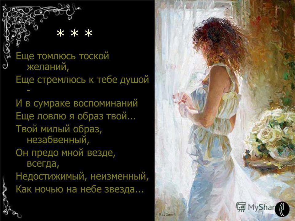 * * * Еще томлюсь тоской желаний, Еще стремлюсь к тебе душой - И в сумраке воспоминаний Еще ловлю я образ твой... Твой милый образ, незабвенный, Он предо мной везде, всегда, Недостижимый, неизменный, Как ночью на небе звезда...