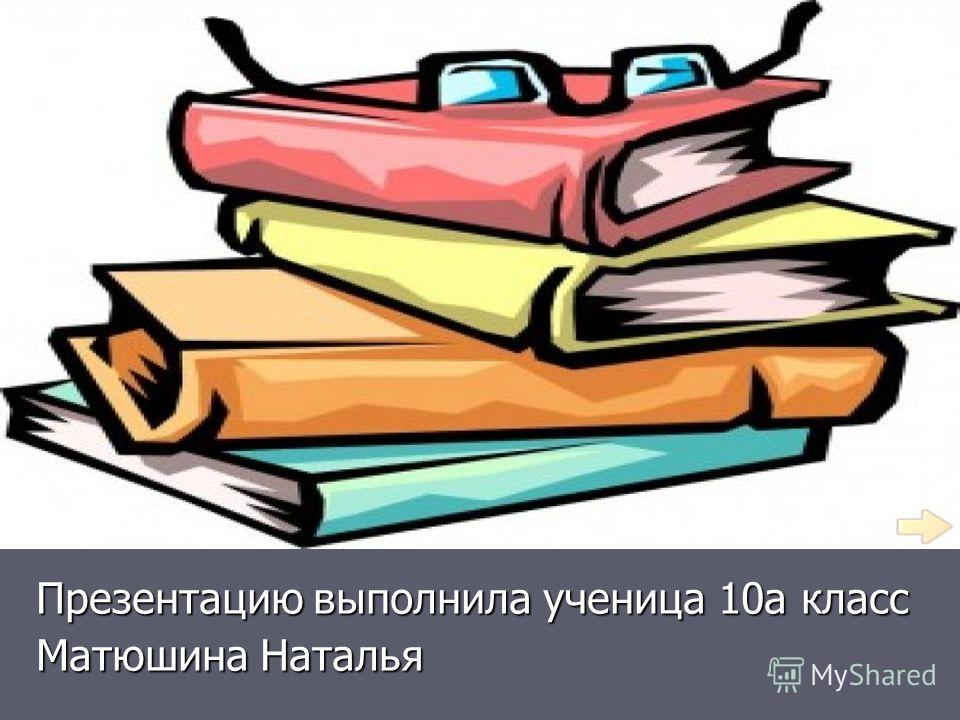 Презентацию выполнила ученица 10а класс Матюшина Наталья