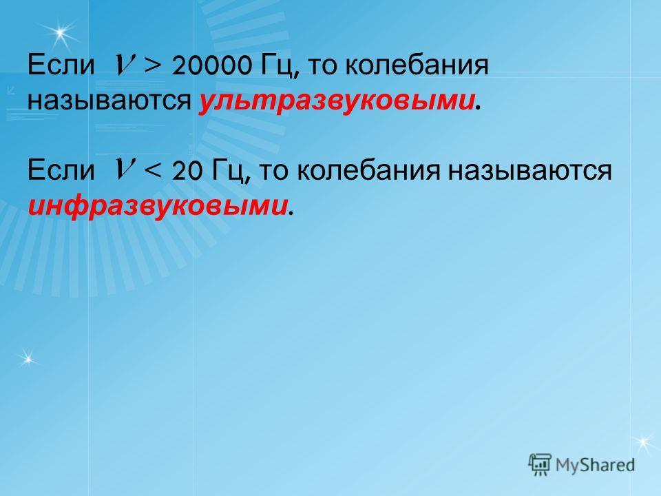 Если > 20000 Гц, то колебания называются ультразвуковыми. Если < 20 Гц, то колебания называются инфразвуковыми.