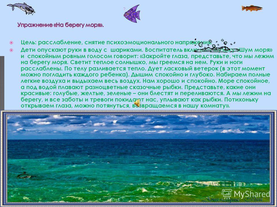 Цель: расслабление, снятие психоэмоционального напряжения. Дети опускают руки в воду с шариками. Воспитатель включает музыку «Шум моря» и спокойным ровным голосом говорит: «Закройте глаза, представьте, что мы лежим на берегу моря. Светит теплое солны