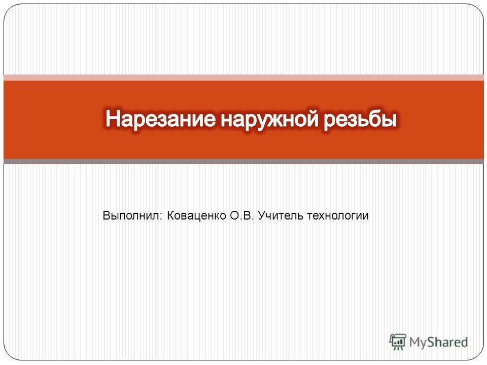 Выполнил: Коваценко О.В. Учитель технологии