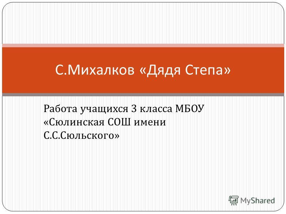 Работа учащихся 3 класса МБОУ « Сюлинская СОШ имени С. С. Сюльского » С. Михалков « Дядя Степа »