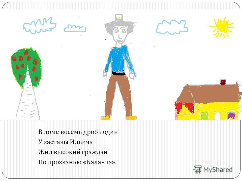 В доме восемь дробь один У заставы Ильича Жил высокий граждан По прозванью « Каланча ».