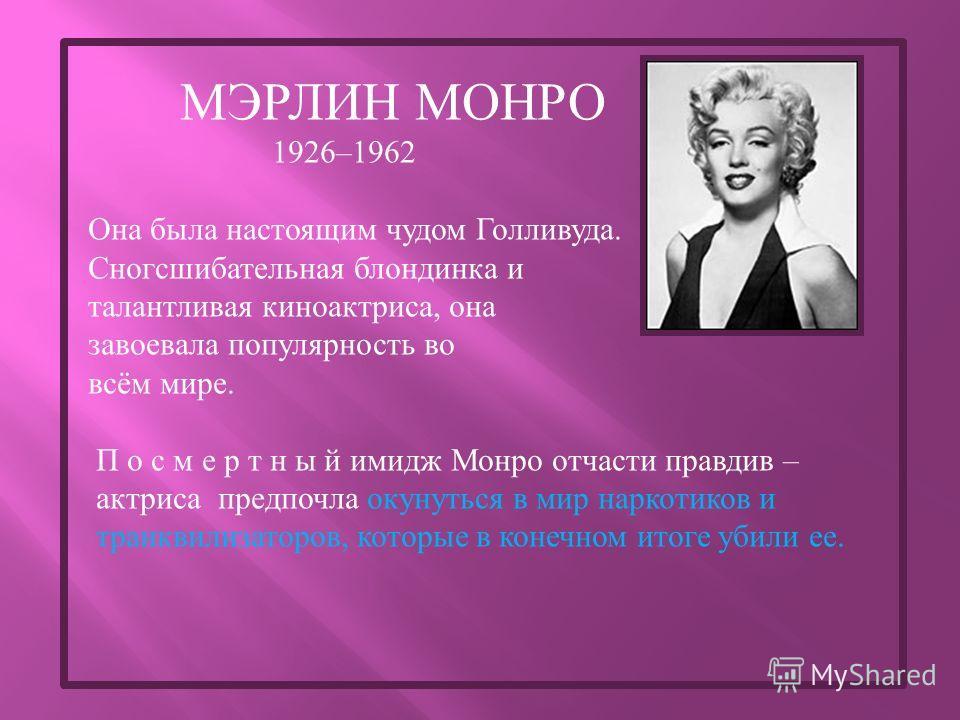 МЭРЛИН МОНРО 1926–1962 Она была настоящим чудом Голливуда. Сногсшибательная блондинка и талантливая киноактриса, она завоевала популярность во всём мире. П о с м е р т н ы й имидж Монро отчасти правдив – актриса предпочла окунуться в мир наркотиков и