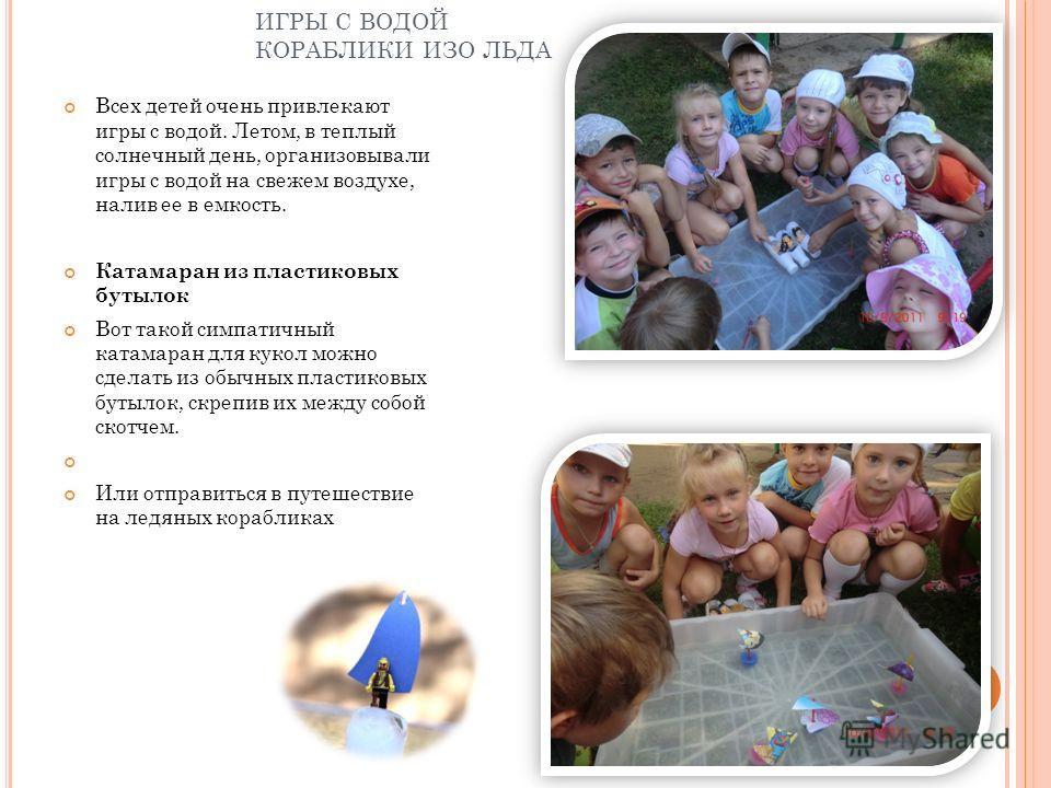 ИГРЫ С ВОДОЙ КОРАБЛИКИ ИЗО ЛЬДА Всех детей очень привлекают игры с водой. Летом, в теплый солнечный день, организовывали игры с водой на свежем воздухе, налив ее в емкость. Катамаран из пластиковых бутылок Вот такой симпатичный катамаран для кукол мо