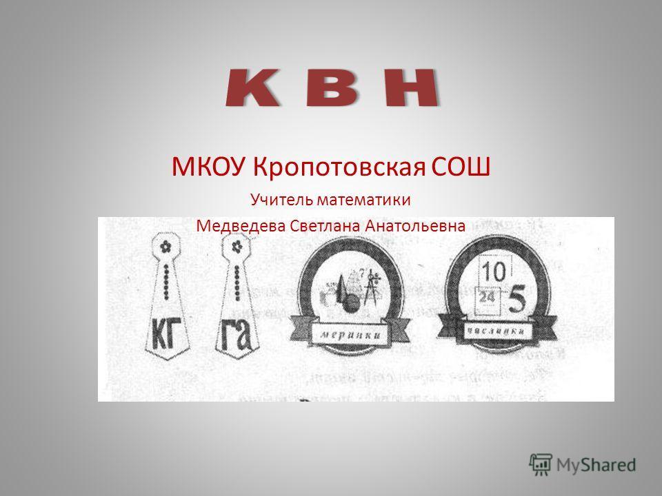 МКОУ Кропотовская СОШ Учитель математики Медведева Светлана Анатольевна